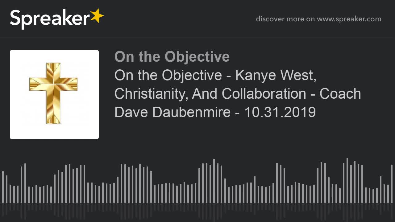 On the Objective - Kanye West, Christianity, And Collaboration - Coach Dave Daubenmire - 10_31_2019